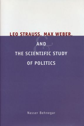 Leo Strauss, Max Weber, and the Scientific Study of Politics. Nasser Behnegar
