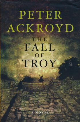 The Fall of Troy A Novel. Peter Ackroyd.