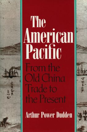 The American Pacific From the Old China Trade to the Present. Arthur Power Dudden