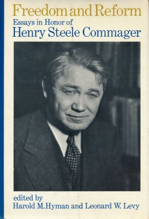 Freedom and Reform Essays in Honor of Henry Steele Commager. Harold M. Hyman, Leonard W. Levy