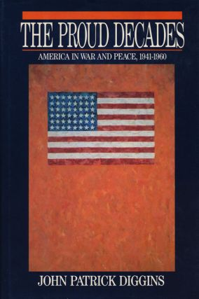The Proud Decades America in War and Peace, 1941-1960. John Patrick Diggins