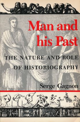 Man and His Past The Nature and Role of Historiography. Serge Gagnon
