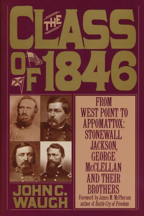 The Class of 1846 From West Point to Appomattox : Stonewall Jackson, George McClellan and Their...