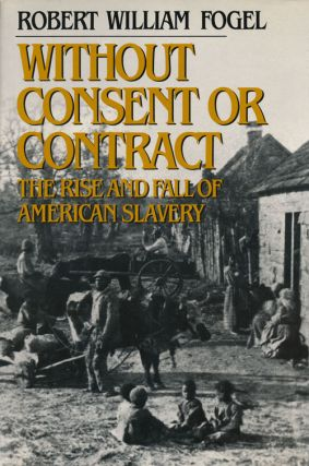 Without Consent or Contract The Rise and Fall of American Slavery. Robert William Fogel