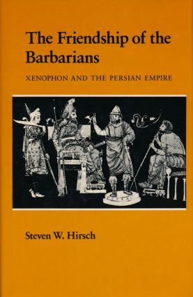 The Friendship of the Barbarians Xenophon and the Persian Empire. Steven W. Hirsch