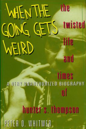 When the Going Gets Weird The Twisted Life and Times of Hunter S. Thompson; a Very Unauthorized...