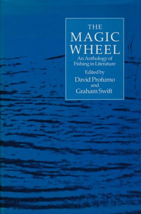 The Magic Wheel An Anthology of Fishing in Literature. Graham Swift, David Profumo