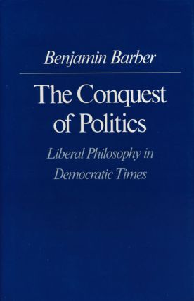 The Conquest of Politics Liberal Philosophy in Democratic Times. Benjamin R. Barber