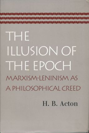 The Illusion of the Epoch Marxism-Leninism As a Philosophical Creed. H. B. Acton