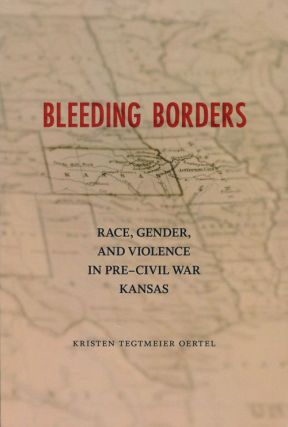 Bleeding Borders Race, Gender, and Violence in Pre-Civil War Kansas. Kristen Tegtmeier Oertel