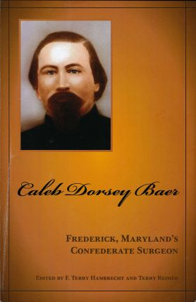 Caleb Dorsey Baer Frederick, Maryland's Confederate Surgeon. F. Terry Hambrecht, Terry Reimer