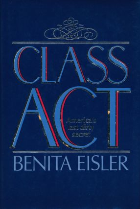 Class Act America's Last Dirty Secret. Benita Eisler