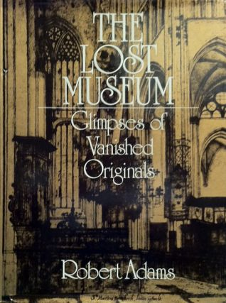 The Lost Museum: Glimpses of Vanished Originals. Robert Adams