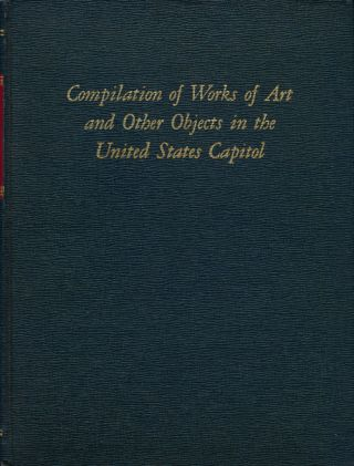 Compilation of Works of Art and Other Objects in the United States Capitol Prepared by the Architect of the Capitol under the Direction of the Joint Committee on the Library
