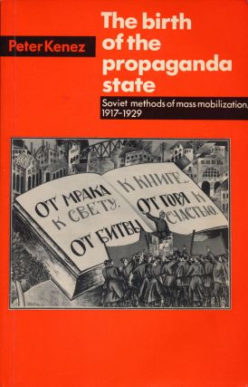 The Birth of the Propaganda State Soviet Methods of Mass Mobilization, 1917-1929. Peter Kenez