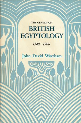 The Genesis of British Egyptology, 1549-1906. John David Wortham