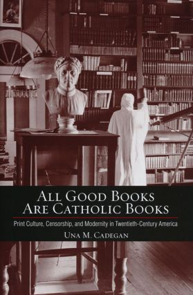 All Good Books Are Catholic Books Print Culture, Censorship, and Modernity in Twentieth-Century...