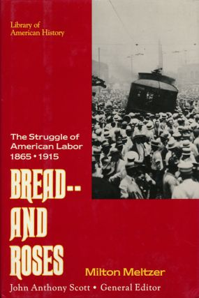 Bread -- and Roses The Struggle of American Labor 1865-1915. Milton Meltzer