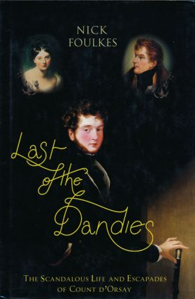 Last of the Dandies The Scandalous Life and Escapades of Count D'Orsay. Nick Foulkes