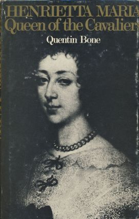 Henrietta Maria Queen of the Cavaliers. Quentin Bone