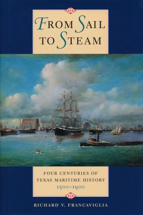 From Sail to Steam Four Centuries of Texas Maritime History, 1500-1900. Richard V. Francaviglia