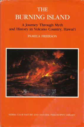 The Burning Island A Journey through Myth and History in Volcano Country, Hawai'I. Pamela Frierson