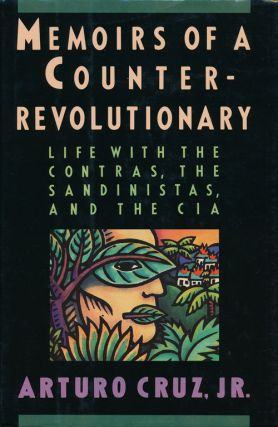 Memoirs of a Counter-Revolutionary Life With the Contras, the Sandinistas, and the CIA. Arturo...