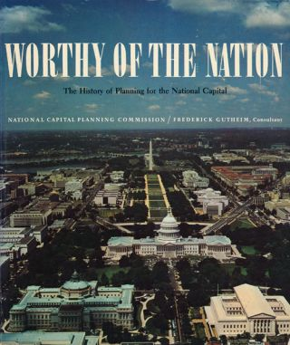 Worthy of the Nation The History of Planning for the National Capital. Frederick Gutheim
