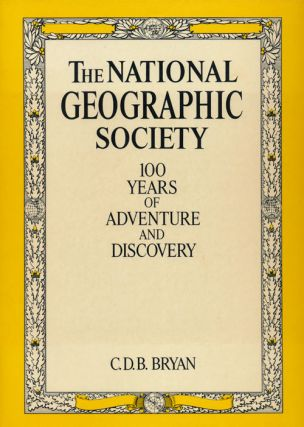 The National Geographic Society 100 Years of Adventure and Discovery. C. D. B. Bryan
