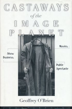 Castaways of the Image Planet Movies, Show Business, Public Spectacle. Geoffrey O'Brien