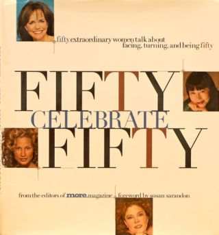 Fifty Celebrate Fifty Fifty Extraordinary Women Talk About Facing, Turning, and Being Fifty....