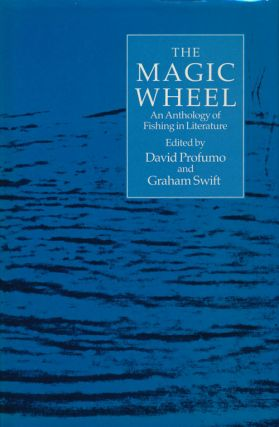 The Magic Wheel An Anthology of Fishing in Literature. David Profumo, Graham Swift