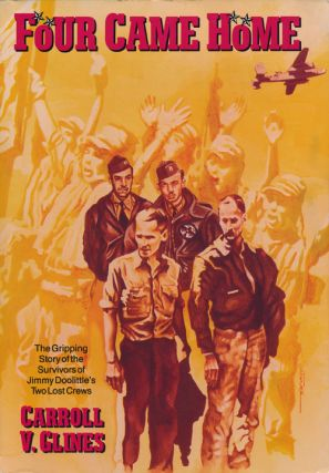Four Came Home The Gripping Story of the Survivors of Jimmy Doolittle's Two Lost Crews. Carroll...