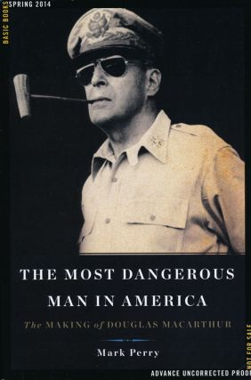 The Most Dangerous Man in America The Making of Douglas MacArthur. Mark Perry
