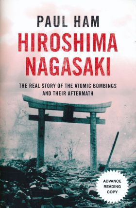 Hiroshima Nagasaki The Real Story of the Atomic Bombings and Their Aftermath. Paul Ham