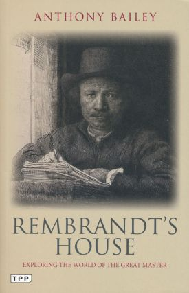 Rembrandt's House Exploring the World of the Great Master. Anthony Bailey
