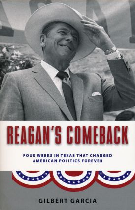 Reagan's Comeback Four Weeks in Texas That Changed American Politics Forever. Gilbert Garcia