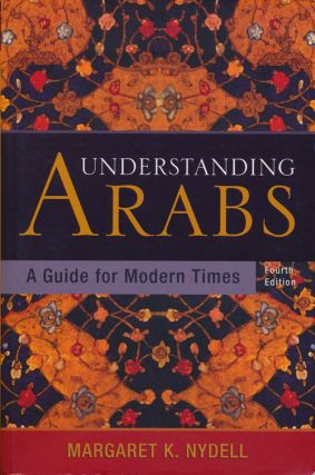 Understanding Arabs A Guide for Modern Times - Fourth Edition. Margaret K. Nydell