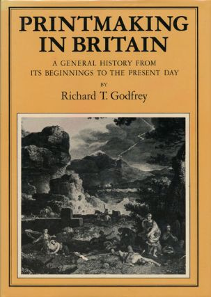 Printmaking in Britain A General History from Its Beginnings to the Present Day. Richard T. Godfrey