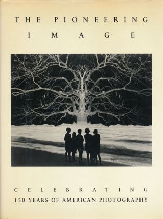 The Pioneering Image Celebrating 150 Years of American Photography. Jerald C. Maddox