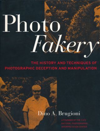 Photo Fakery A History of Deception and Manipulation. Dino A. Brugioni