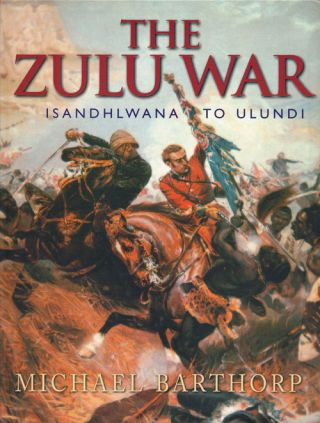 The Zulu War Isandhlwana to Ulundi. Michael Barthorp.