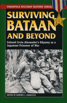 Surviving Bataan and Beyond Colonel Irvin Alexander's Odyssey as a Japanese Prisoner of War....