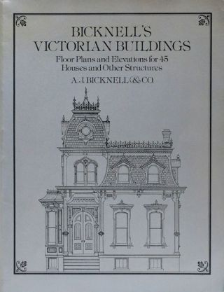 Bicknell's Victorian Buildings Floor Plans and Elevations for 45 Houses and Other Structures. A....
