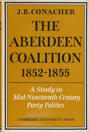 The Aberdeen Coalition 1852-1855 A Study in Mid-Nineteenth-Century Party Politics. J. B. Conacher