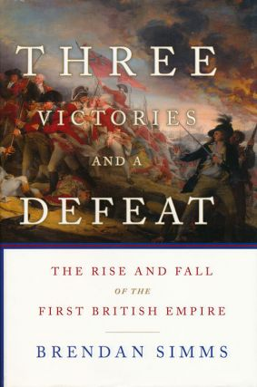 Three Victories and a Defeat The Rise and Fall of the First British Empire, 1714-1783. Brendan Simms