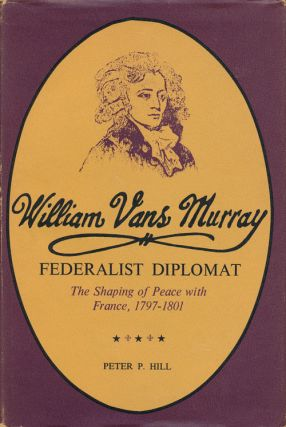 William Vans Murray, Federalist Diplomat The Shaping of Peace with France, 1797-1801. Peter P. Hill