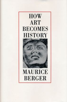 How Art Becomes History Essays on Art, Society, and Culture in Post-New Deal America. Maurice Berger