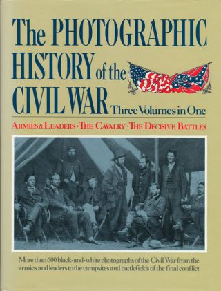 The Photographic History of the Civil War Three Volumes in One: Armies & Leaders; the Cavalry;...