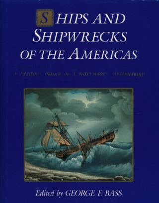 Ships and Shipwrecks of the America's A History Based on Underwater Archaeology. George F. Bass